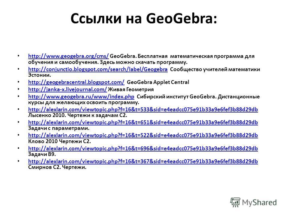 Ссылки на GeoGebra: http://www.geogebra.org/cms/ GeoGebra. Бесплатная математическая программа для обучения и самообучения. Здесь можно скачать программу. http://www.geogebra.org/cms/ http://conjunctio.blogspot.com/search/label/Geogebra Сообщество уч