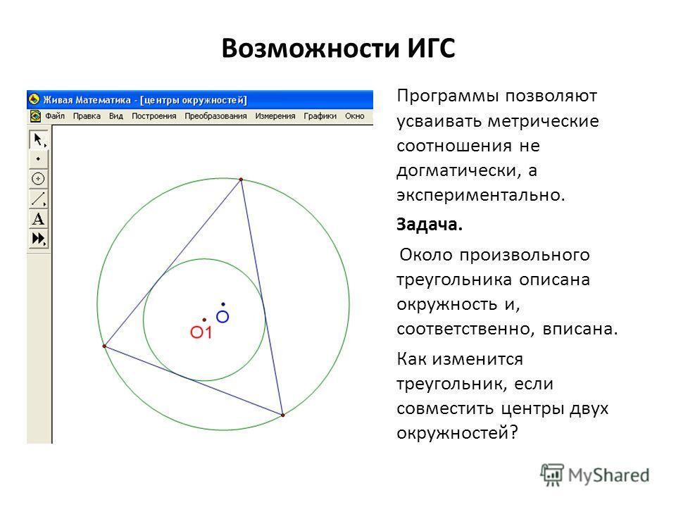 Возможности ИГС Программы позволяют усваивать метрические соотношения не догматически, а экспериментально. Задача. Около произвольного треугольника описана окружность и, соответственно, вписана. Как изменится треугольник, если совместить центры двух