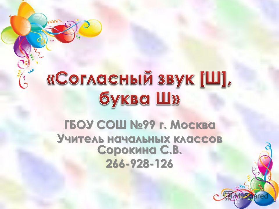 ГБОУ СОШ 99 г. Москва Учитель начальных классов Сорокина С.В. 266-928-126