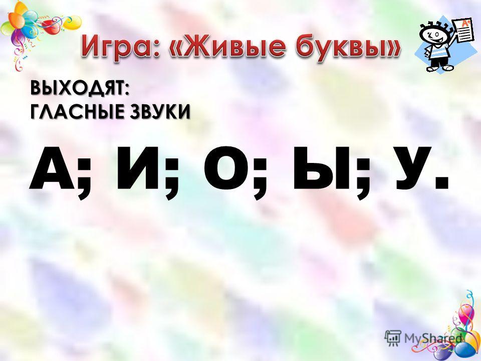 ВЫХОДЯТ: ГЛАСНЫЕ ЗВУКИ А; И; О; Ы; У.