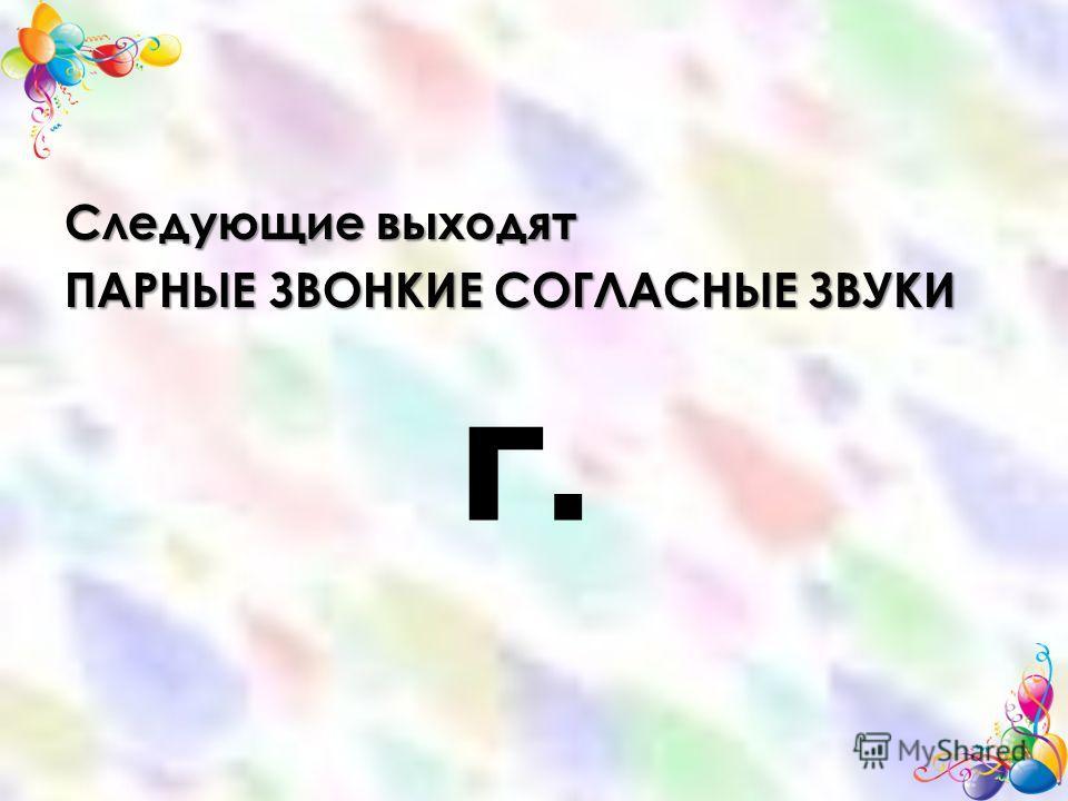 Следующие выходят ПАРНЫЕ ЗВОНКИЕ СОГЛАСНЫЕ ЗВУКИ Г.