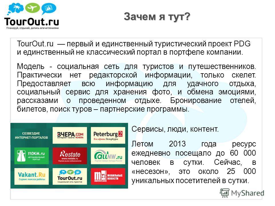 Зачем я тут? TourOut.ru первый и единственный туристический проект PDG и единственный не классический портал в портфеле компании. Модель - социальная сеть для туристов и путешественников. Практически нет редакторской информации, только скелет. Предос