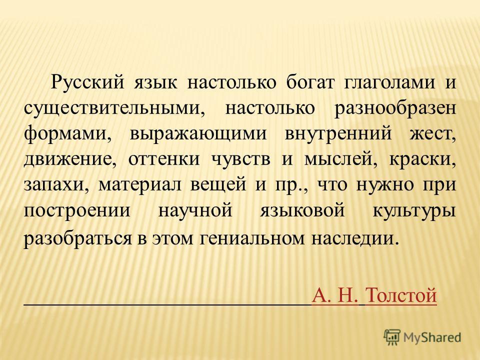Русский язык настолько богат глаголами и существительными, настолько разнообразен формами, выражающими внутренний жест, движение, оттенки чувств и мыслей, краски, запахи, материал вещей и пр., что нужно при построении научной языковой культуры разобр