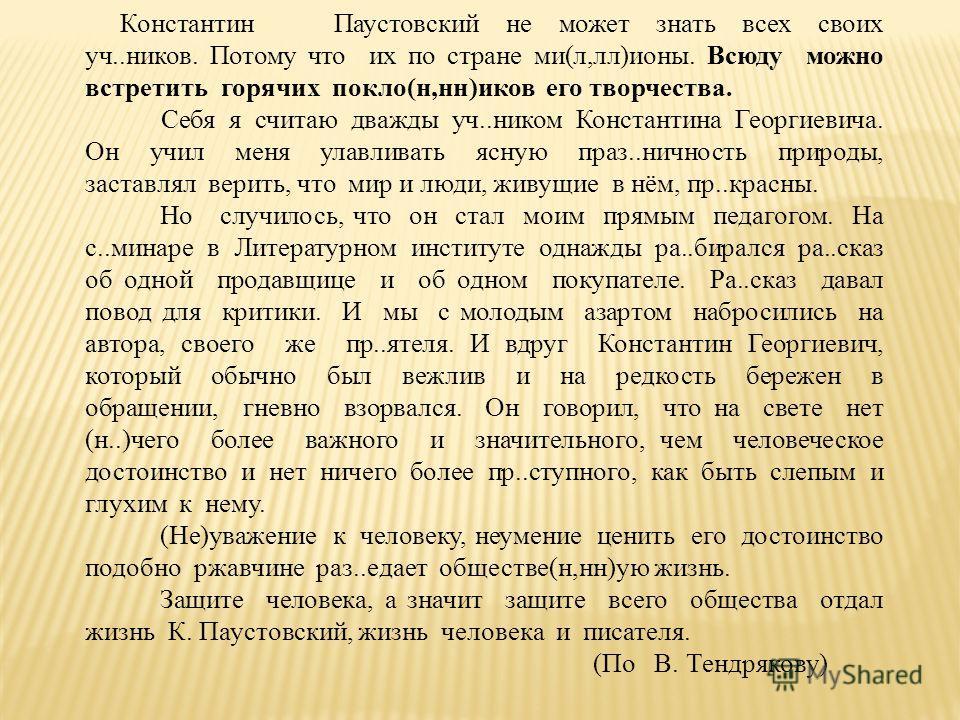 Константин Паустовский не может знать всех своих уч..ников. Потому что их по стране ми(л,лл)ионы. Всюду можно встретить горячих покло(н,нн)иков его творчества. Себя я считаю дважды уч..ником Константина Георгиевича. Он учил меня улавливать ясную праз