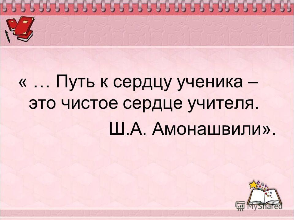 « … Путь к сердцу ученика – это чистое сердце учителя. Ш.А. Амонашвили».