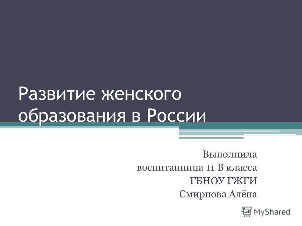 Развитие женского образования в России Выполнила воспитанница 11 В класса ГБНОУ ГЖГИ Смирнова Алёна