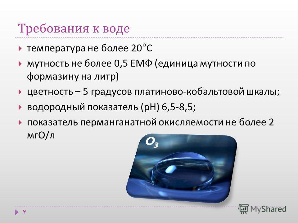 Требования к воде 9 температура не более 20° С мутность не более 0,5 ЕМФ ( единица мутности по формазину на литр ) цветность – 5 градусов платиново - кобальтовой шкалы ; водородный показатель ( рН ) 6,5-8,5; показатель перманганатной окисляемости не