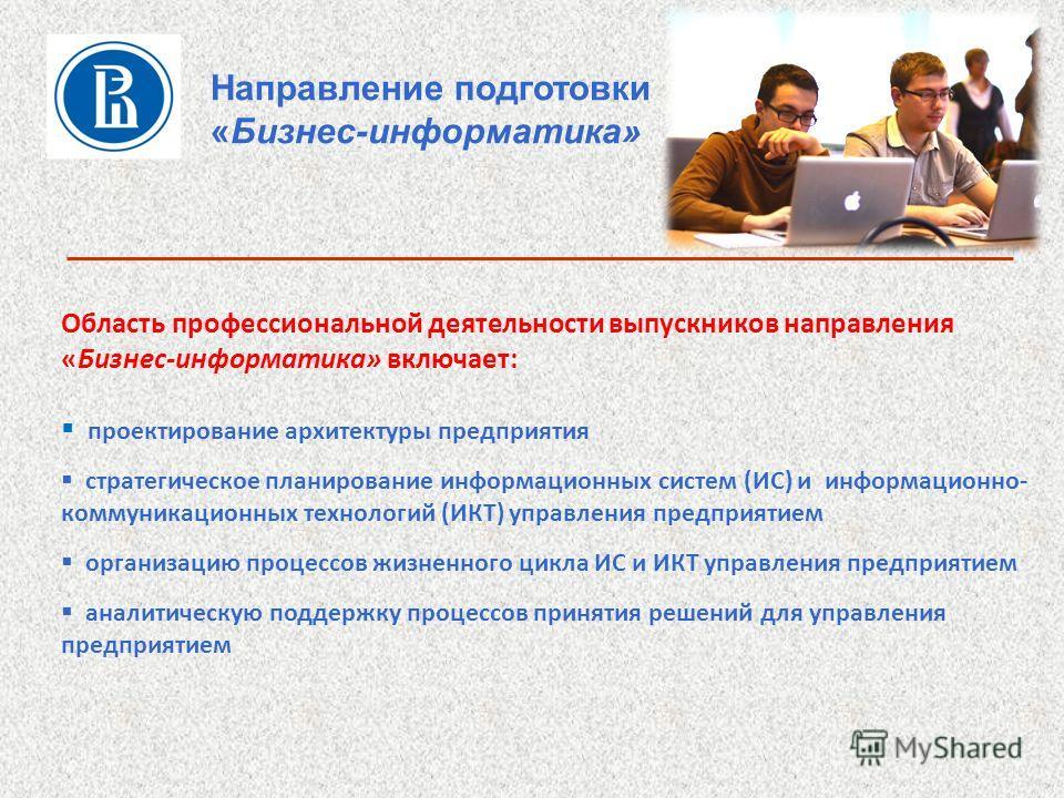 Направление подготовки «Бизнес-информатика» Область профессиональной деятельности выпускников направления «Бизнес-информатика» включает: проектирование архитектуры предприятия стратегическое планирование информационных систем (ИС) и информационно- ко