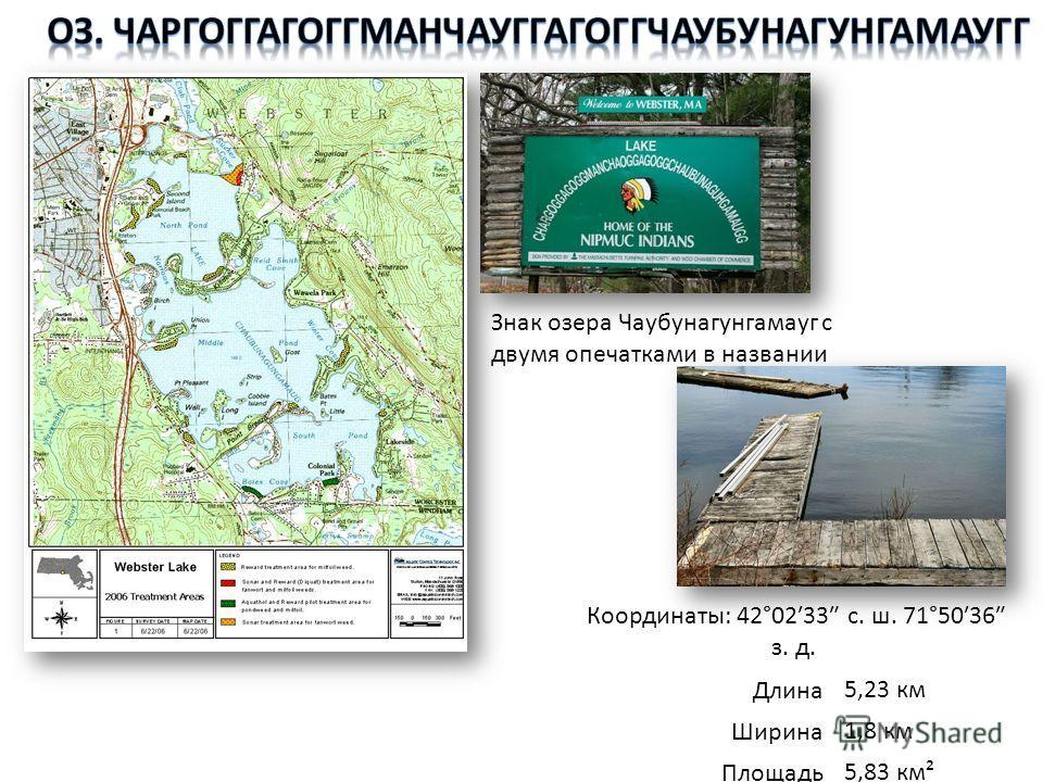 Знак озера Чаубунагунгамауг с двумя опечатками в названии Координаты: 42°0233 с. ш. 71°5036 з. д. Длина5,23 км Ширина1,8 км Площадь5,83 км²