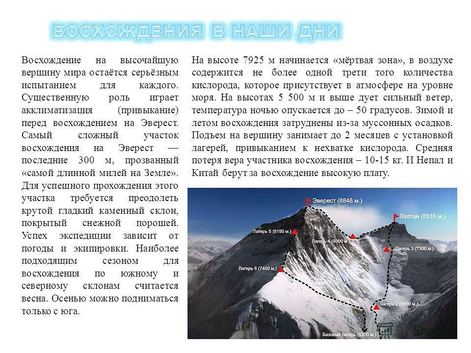 Восхождение на высочайшую вершину мира остаётся серьёзным испытанием для каждого. Существенную роль играет акклиматизация (привыкание) перед восхождением на Эверест. Самый сложный участок восхождения на Эверест последние 300 м, прозванный «самой длин