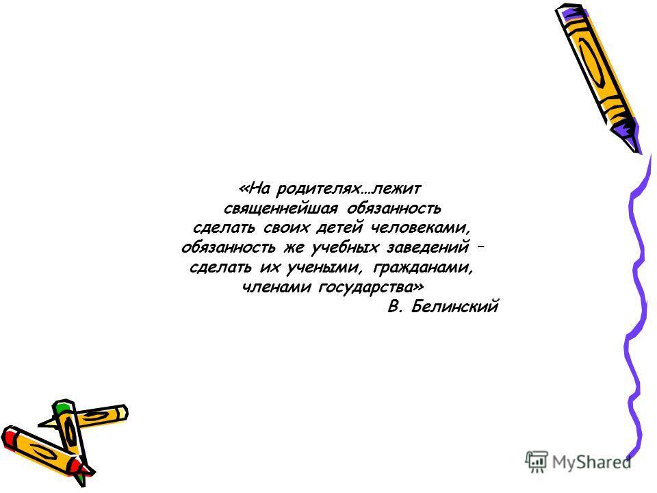«На родителях…лежит священнейшая обязанность сделать своих детей человеками, обязанность же учебных заведений – сделать их учеными, гражданами, членами государства» В. Белинский