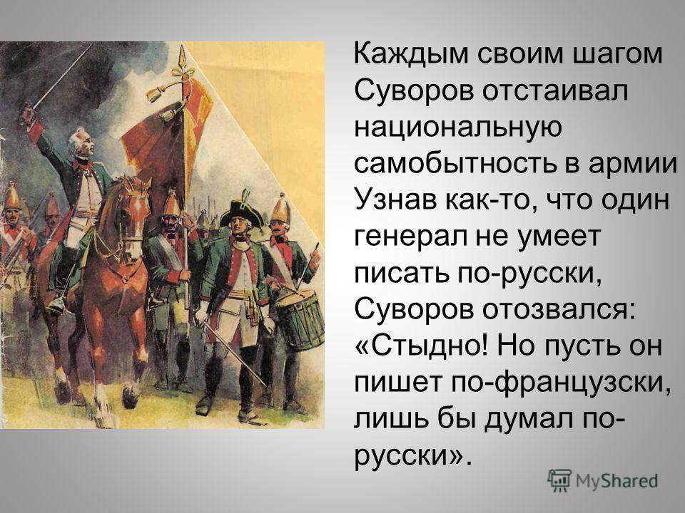 Каждым своим шагом Суворов отстаивал национальную самобытность в армии Узнав как-то, что один генерал не умеет писать по-русски, Суворов отозвался: «Стыдно! Но пусть он пишет по-французски, лишь бы думал по- русски».