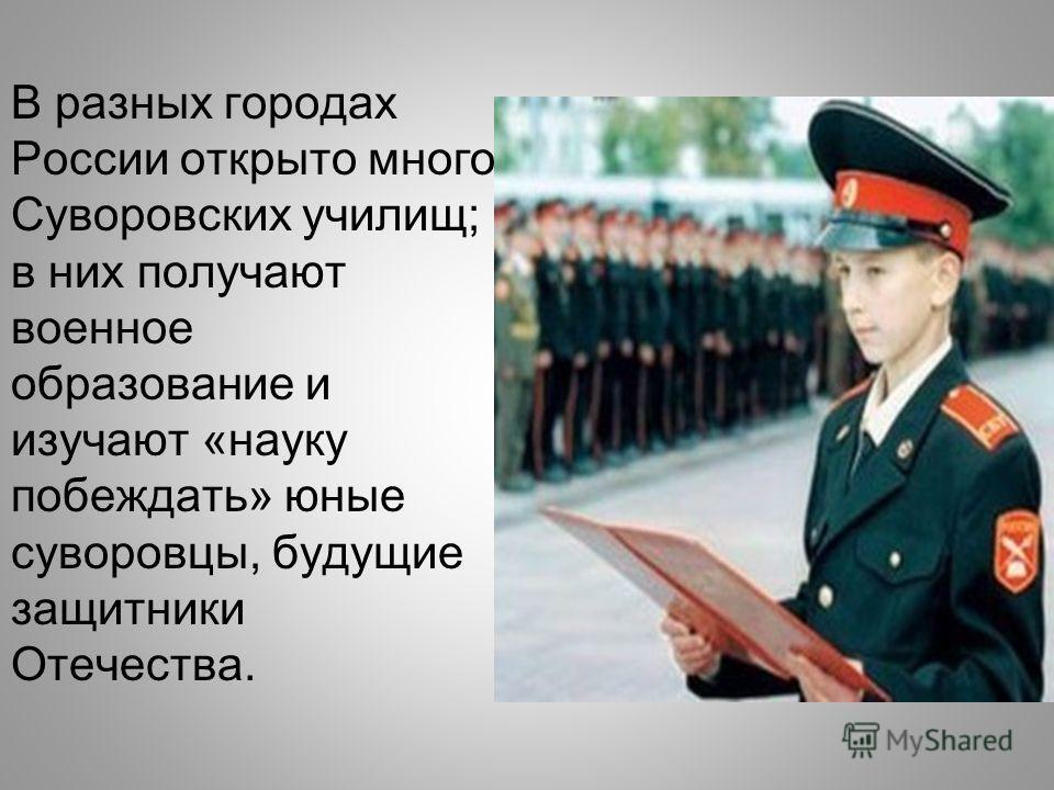 В разных городах России открыто много Суворовских училищ; в них получают военное образование и изучают «науку побеждать» юные суворовцы, будущие защитники Отечества.