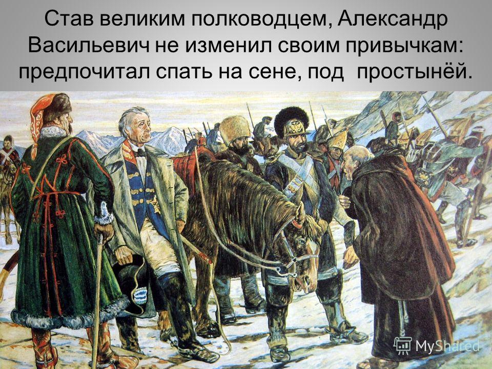 Став великим полководцем, Александр Васильевич не изменил своим привычкам: предпочитал спать на сене, под простынёй.