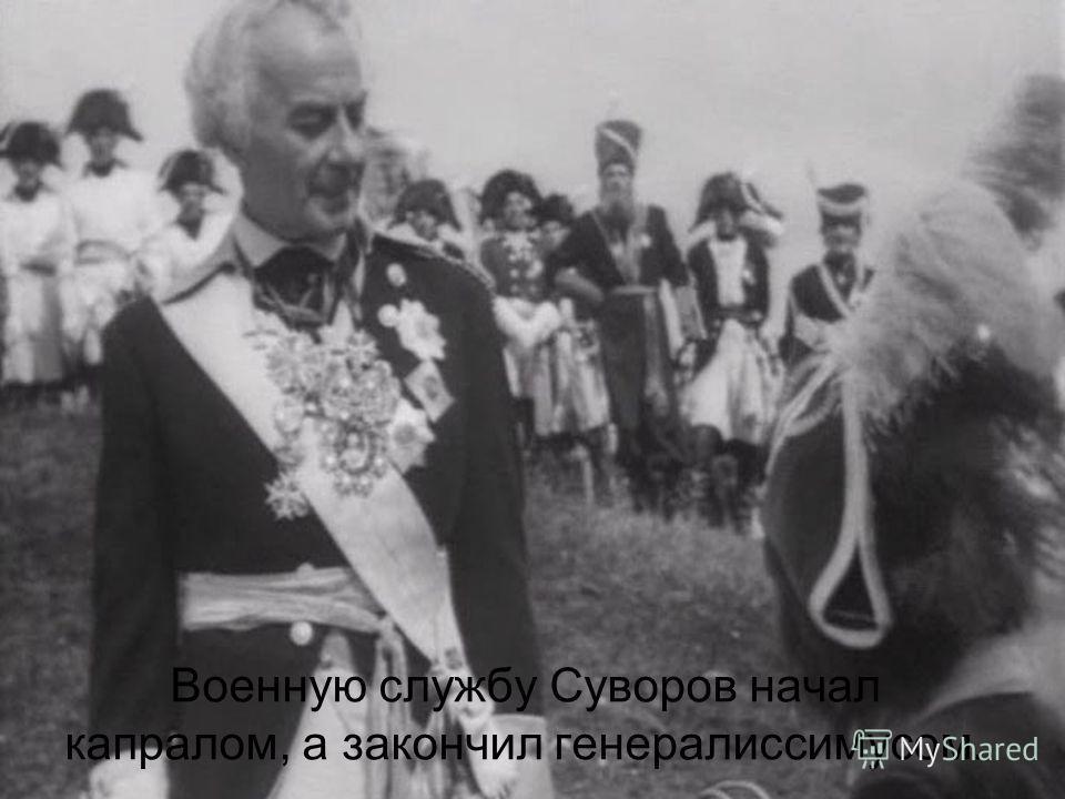 Военную службу Суворов начал капралом, а закончил генералиссимусом.