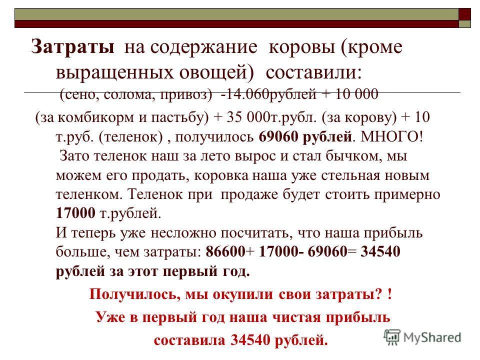 Затраты на содержание коровы (кроме выращенных овощей) составили: (сено, солома, привоз) -14.060рублей + 10 000 (за комбикорм и пастьбу) + 35 000т.рубл. (за корову) + 10 т.руб. (теленок), получилось 69060 рублей. МНОГО! Зато теленок наш за лето вырос