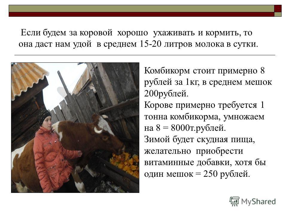 Комбикорм стоит примерно 8 рублей за 1кг, в среднем мешок 200рублей. Корове примерно требуется 1 тонна комбикорма, умножаем на 8 = 8000т.рублей. Зимой будет скудная пища, желательно приобрести витаминные добавки, хотя бы один мешок = 250 рублей. Если