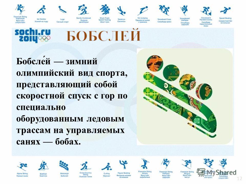 Бобсле́й зимний олимпийский вид спорта, представляющий собой скоростной спуск с гор по специально оборудованным ледовым трассам на управляемых санях бобах. 12