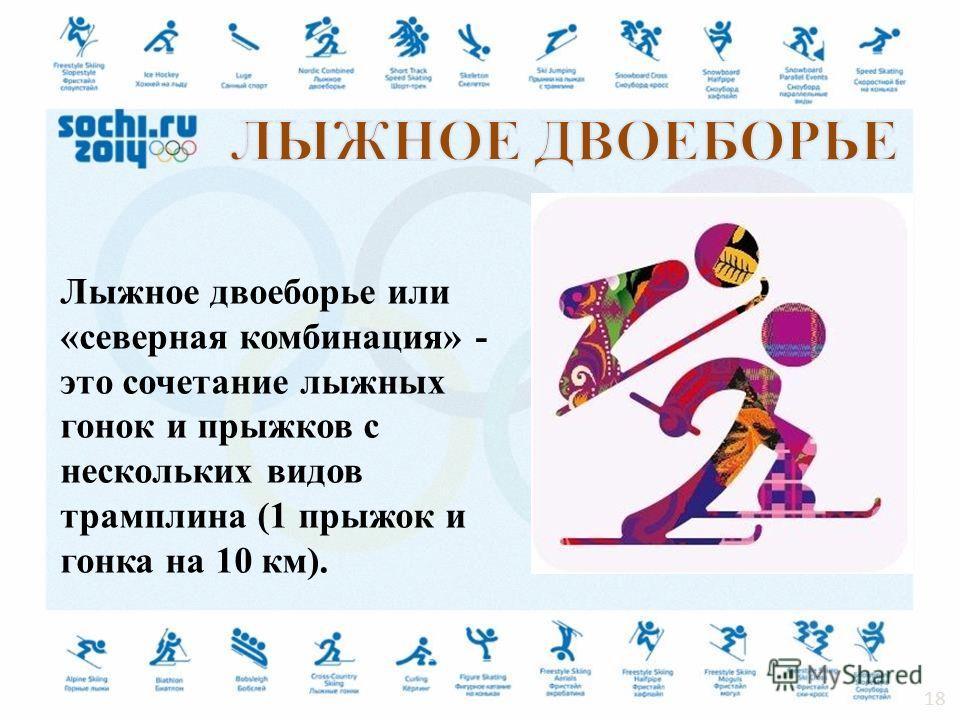 Лыжное двоеборье или «северная комбинация» - это сочетание лыжных гонок и прыжков с нескольких видов трамплина (1 прыжок и гонка на 10 км). 18