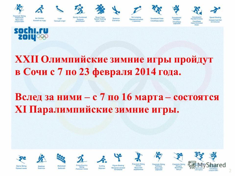 XXII Олимпийские зимние игры пройдут в Сочи с 7 по 23 февраля 2014 года. Вслед за ними – с 7 по 16 марта – состоятся XI Паралимпийские зимние игры. 2
