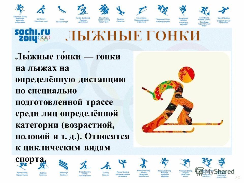 Лы́жные го́нки гонки на лыжах на определённую дистанцию по специально подготовленной трассе среди лиц определённой категории (возрастной, половой и т. д.). Относятся к циклическим видам спорта. 20