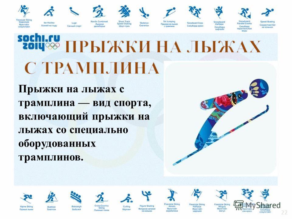 Прыжки на лыжах с трамплина вид спорта, включающий прыжки на лыжах со специально оборудованных трамплинов. 22