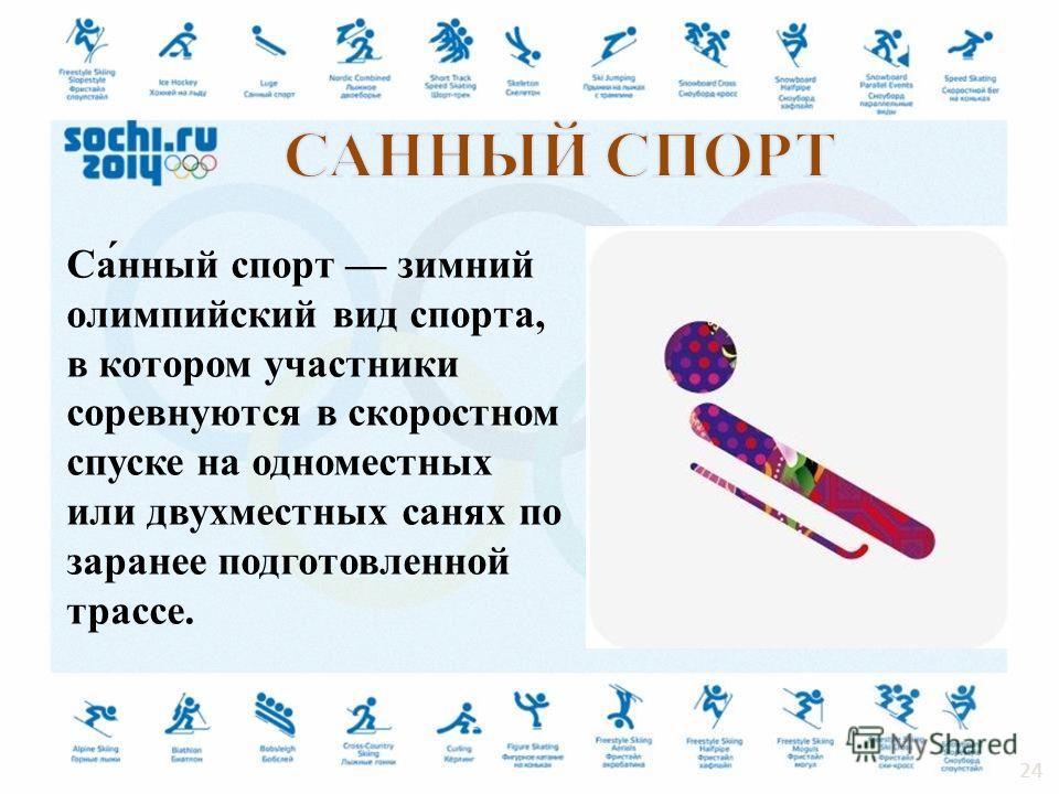 Са́нный спорт зимний олимпийский вид спорта, в котором участники соревнуются в скоростном спуске на одноместных или двухместных санях по заранее подготовленной трассе. 24