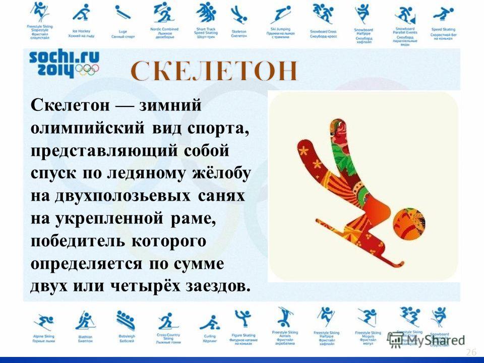 Скелетон зимний олимпийский вид спорта, представляющий собой спуск по ледяному жёлобу на двухполозьевых санях на укрепленной раме, победитель которого определяется по сумме двух или четырёх заездов. 26