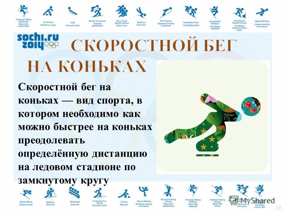 Скоростной бег на коньках вид спорта, в котором необходимо как можно быстрее на коньках преодолевать определённую дистанцию на ледовом стадионе по замкнутому кругу 28
