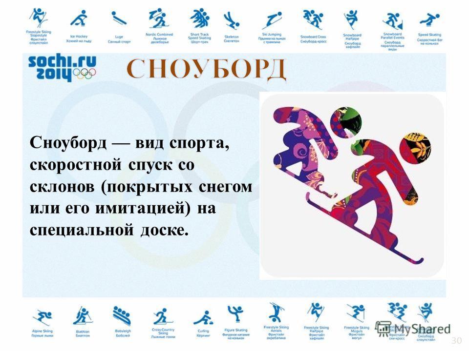 Сноуборд вид спорта, скоростной спуск со склонов (покрытых снегом или его имитацией) на специальной доске. 30