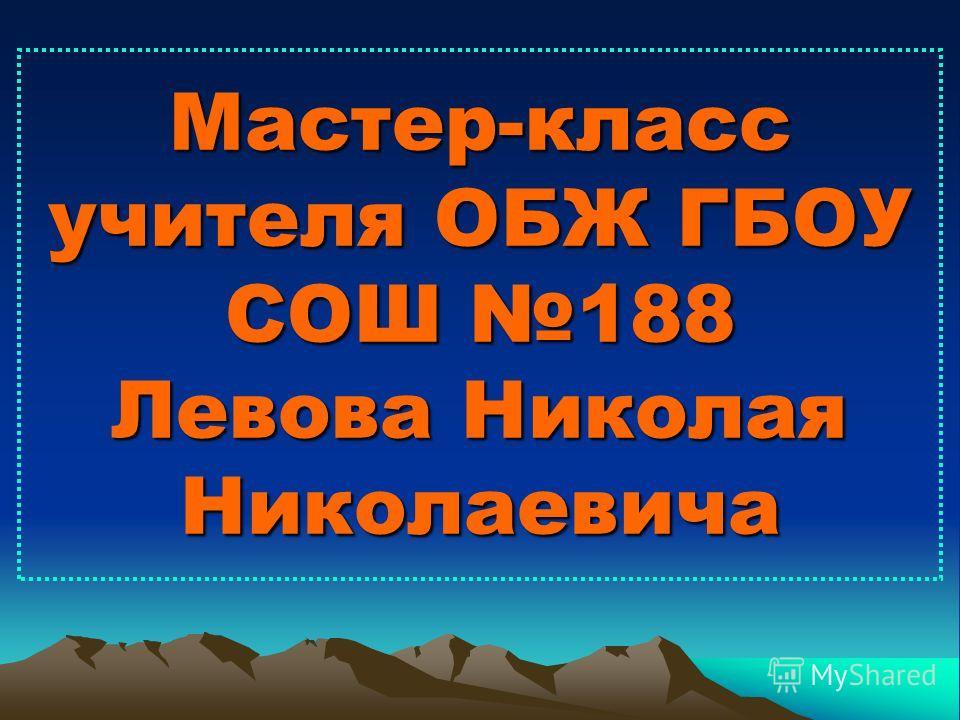 Мастер-класс учителя ОБЖ ГБОУ СОШ 188 Левова Николая Николаевича