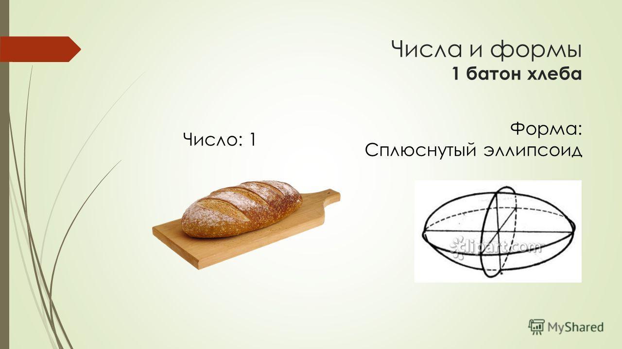 Числа и формы 1 батон хлеба Форма: Сплюснутый эллипсоид Число: 1