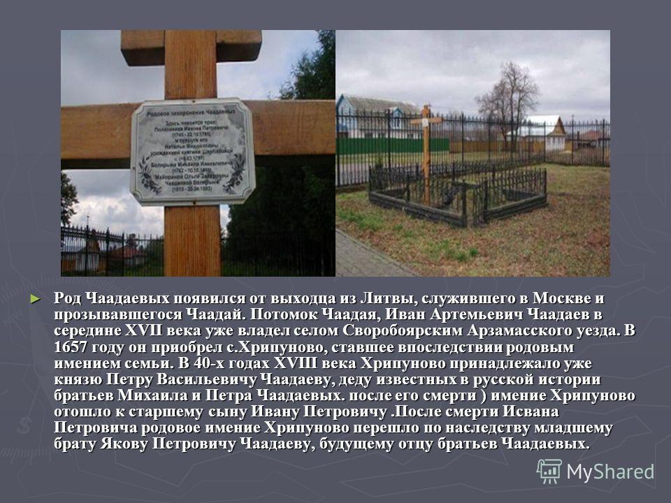 Род Чаадаевых появился от выходца из Литвы, служившего в Москве и прозывавшегося Чаадай. Потомок Чаадая, Иван Артемьевич Чаадаев в середине XVII века уже владел селом Своробоярским Арзамасского уезда. В 1657 году он приобрел с.Хрипуново, ставшее впос