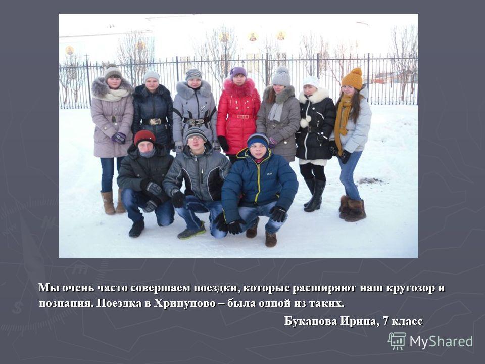 Мы очень часто совершаем поездки, которые расширяют наш кругозор и познания. Поездка в Хрипуново – была одной из таких. Буканова Ирина, 7 класс