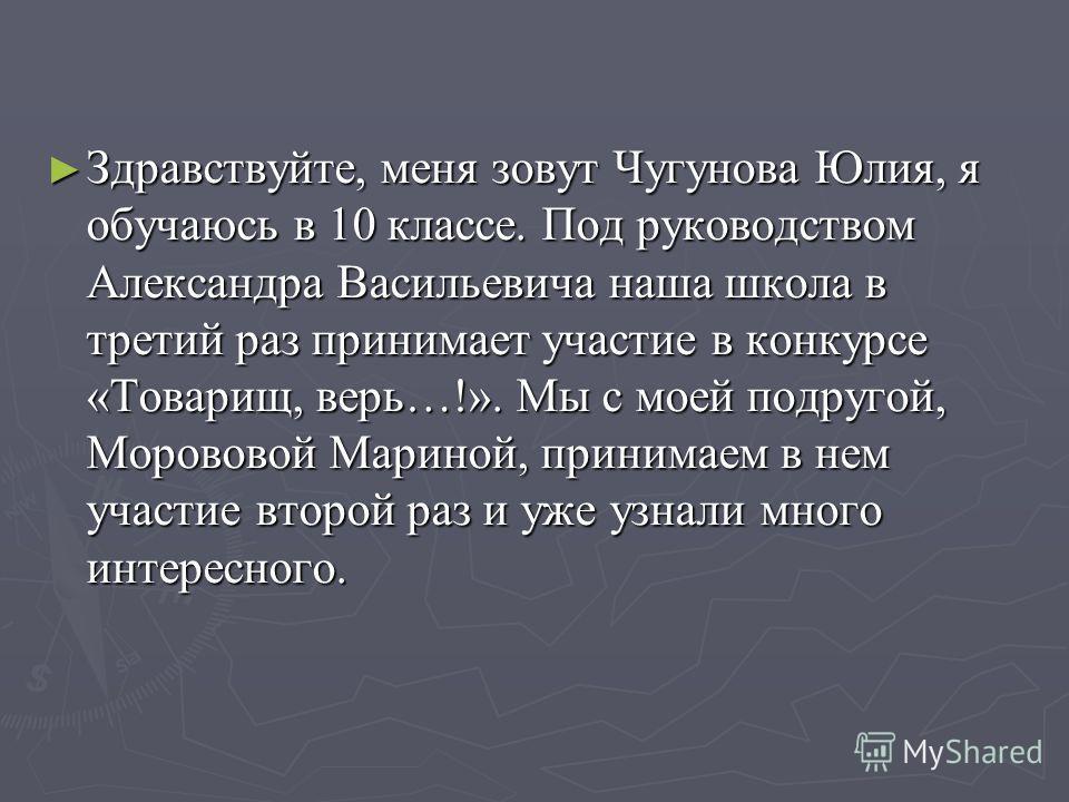 Здравствуйте, меня зовут Чугунова Юлия, я обучаюсь в 10 классе. Под руководством Александра Васильевича наша школа в третий раз принимает участие в конкурсе «Товарищ, верь…!». Мы с моей подругой, Морововой Мариной, принимаем в нем участие второй раз