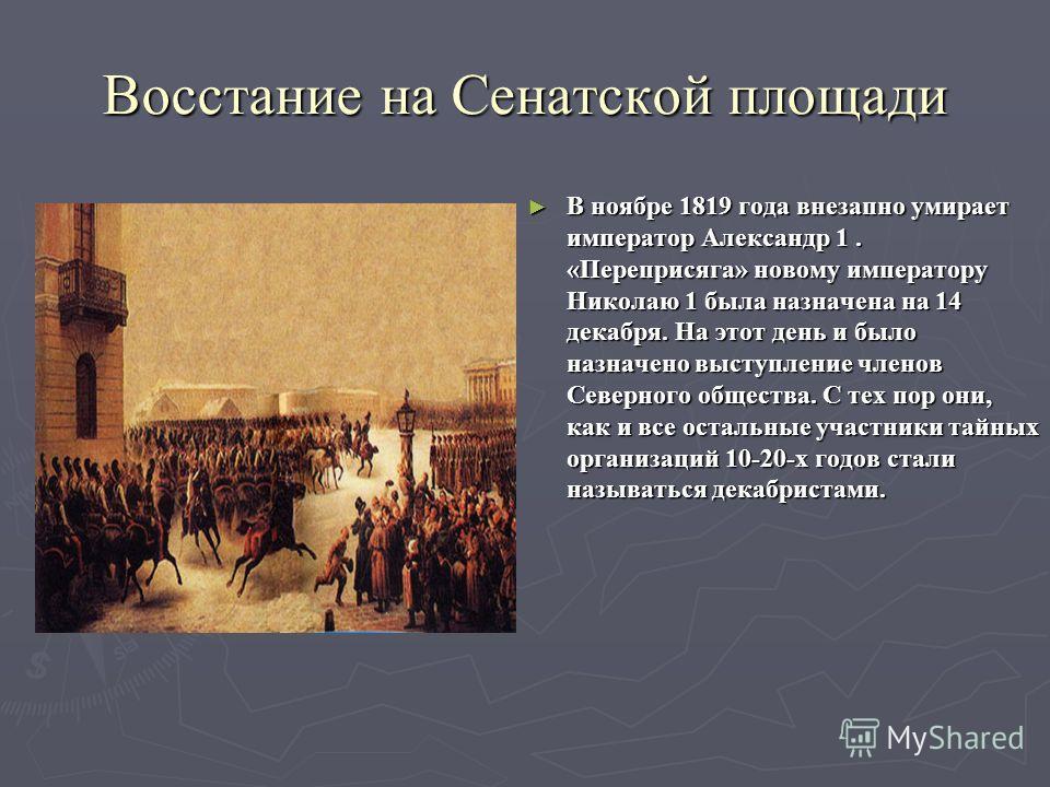 Восстание на Сенатской площади В ноябре 1819 года внезапно умирает император Александр 1. «Переприсяга» новому императору Николаю 1 была назначена на 14 декабря. На этот день и было назначено выступление членов Северного общества. С тех пор они, как