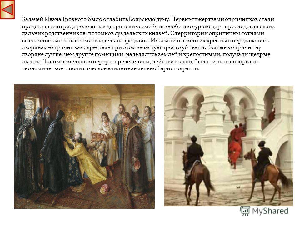 Задачей Ивана Грозного было ослабить Боярскую думу. Первыми жертвами опричников стали представители ряда родовитых дворянских семейств, особенно сурово царь преследовал своих дальних родственников, потомков суздальских князей. С территории опричнины