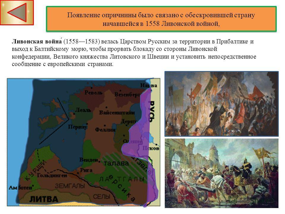 Появление опричнины было связано с обескровившей страну начавшейся в 1558 Ливонской войной, Появление опричнины было связано с обескровившей страну начавшейся в 1558 Ливонской войной, Ливонская война́ (15581583) велась Царством Русским за территории