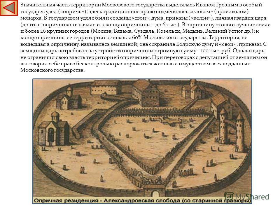 Значительная часть территории Московского государства выделялась Иваном Грозным в особый государев удел («опричь»); здесь традиционное право подменялось «словом» (произволом) монарха. В государевом уделе были созданы «свои»: дума, приказы («кельи»),
