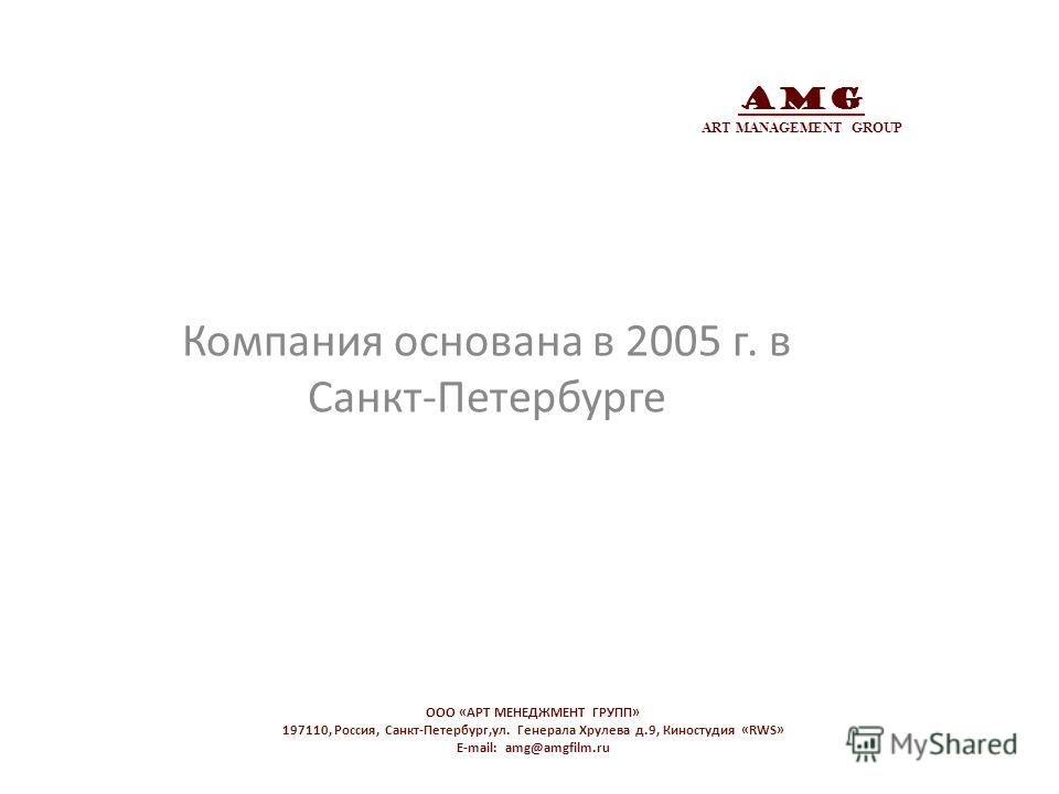 AMG ART MANAGEMENT GROUP Компания основана в 2005 г. в Санкт-Петербурге OOO «АРТ МЕНЕДЖМЕНТ ГРУПП» 197110, Россия, Санкт-Петербург,ул. Генерала Хрулева д.9, Киностудия «RWS» E-mail: amg@amgfilm.ru