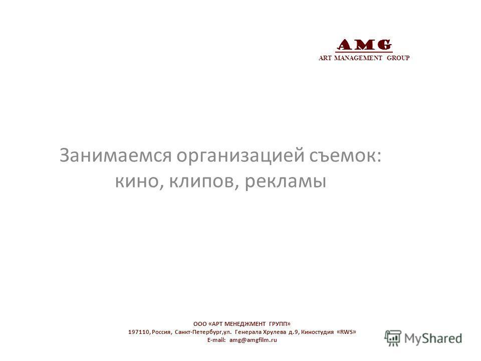 AMG ART MANAGEMENT GROUP Занимаемся организацией съемок: кино, клипов, рекламы OOO «АРТ МЕНЕДЖМЕНТ ГРУПП» 197110, Россия, Санкт-Петербург,ул. Генерала Хрулева д.9, Киностудия «RWS» E-mail: amg@amgfilm.ru