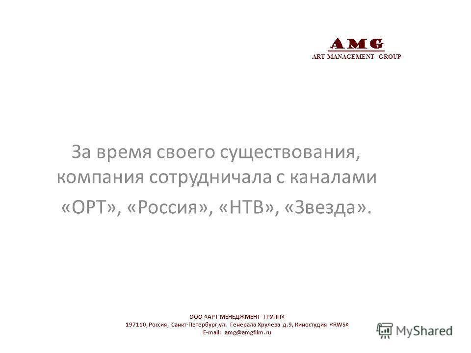 AMG ART MANAGEMENT GROUP За время своего существования, компания сотрудничала с каналами «ОРТ», «Россия», «НТВ», «Звезда». OOO «АРТ МЕНЕДЖМЕНТ ГРУПП» 197110, Россия, Санкт-Петербург,ул. Генерала Хрулева д.9, Киностудия «RWS» E-mail: amg@amgfilm.ru