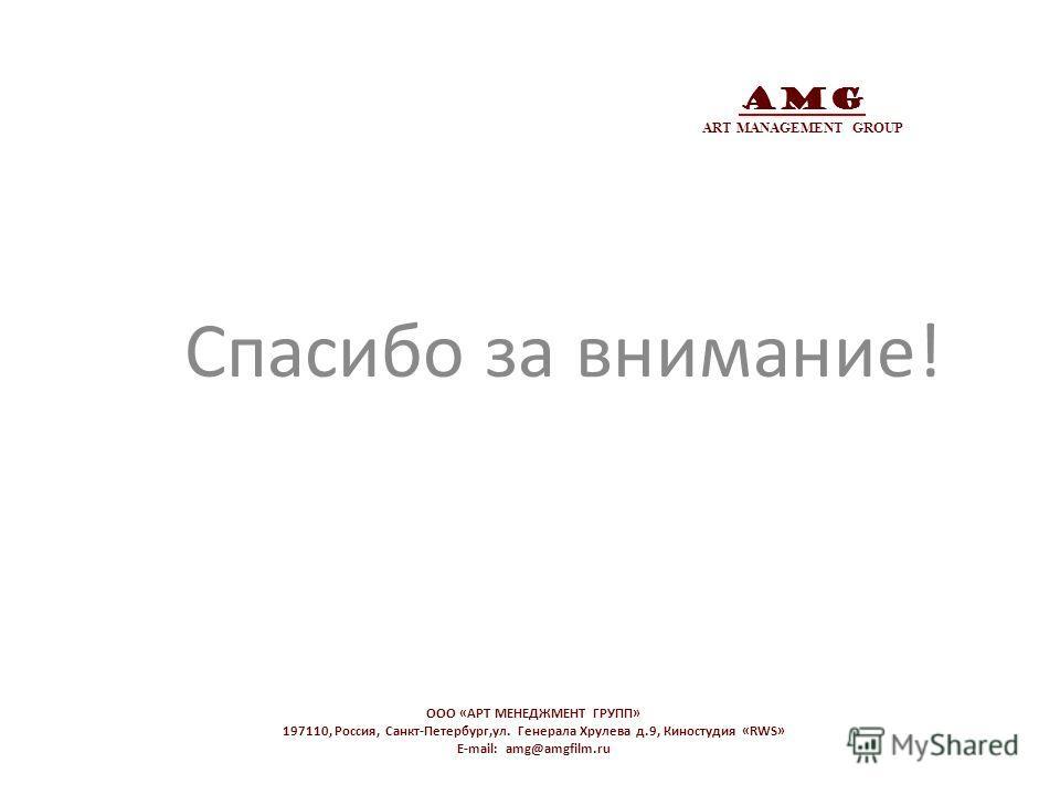 AMG ART MANAGEMENT GROUP Спасибо за внимание! OOO «АРТ МЕНЕДЖМЕНТ ГРУПП» 197110, Россия, Санкт-Петербург,ул. Генерала Хрулева д.9, Киностудия «RWS» E-mail: amg@amgfilm.ru