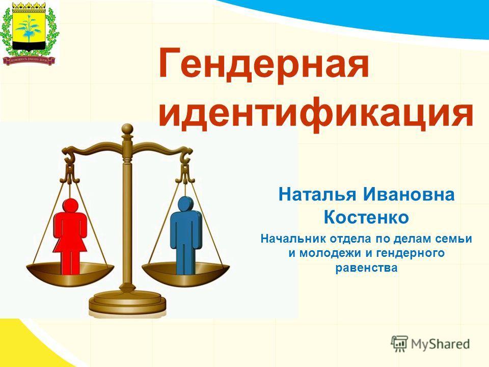Гендерная идентификация Наталья Ивановна Костенко Начальник отдела по делам семьи и молодежи и гендерного равенства