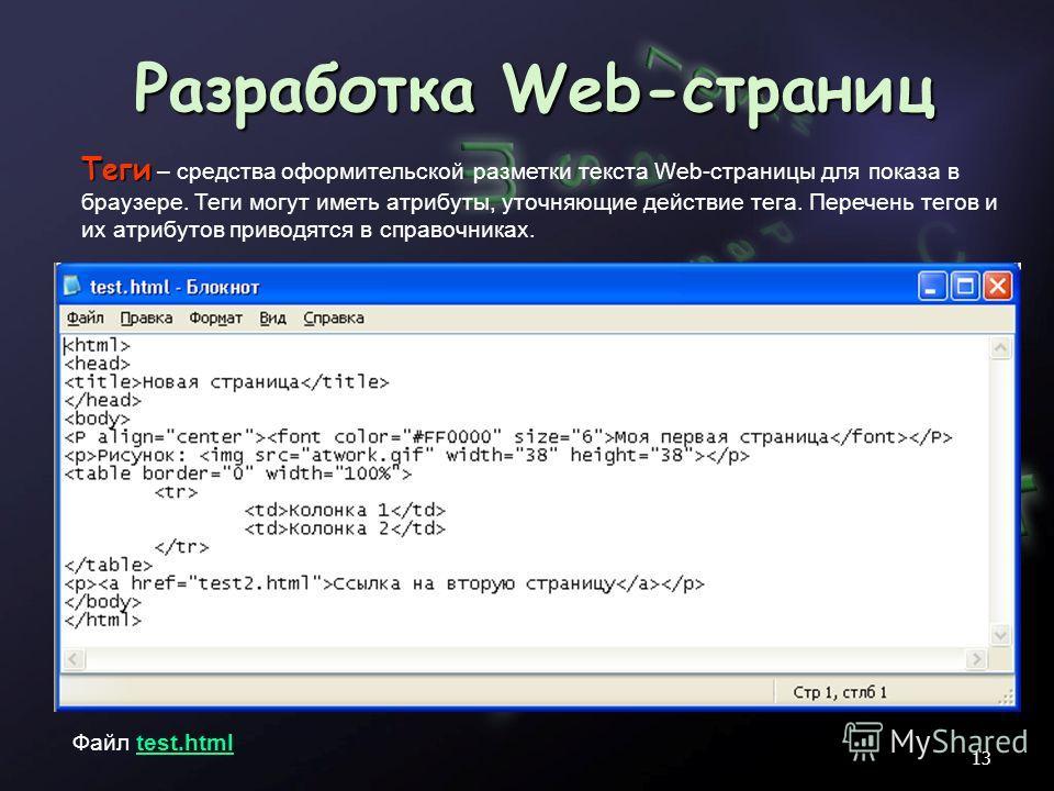 Разработка Web-страниц Файл test.htmltest.html Теги Теги – средства оформительской разметки текста Web-страницы для показа в браузере. Теги могут иметь атрибуты, уточняющие действие тега. Перечень тегов и их атрибутов приводятся в справочниках. 13