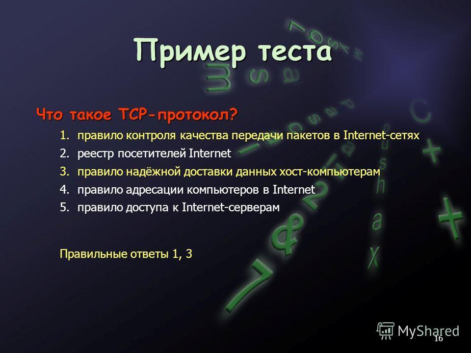 Пример теста 16 Что такое TCP-протокол? 1.правило контроля качества передачи пакетов в Internet-сетях 2.реестр посетителей Internet 3.правило надёжной доставки данных хост-компьютерам 4.правило адресации компьютеров в Internet 5.правило доступа к Int