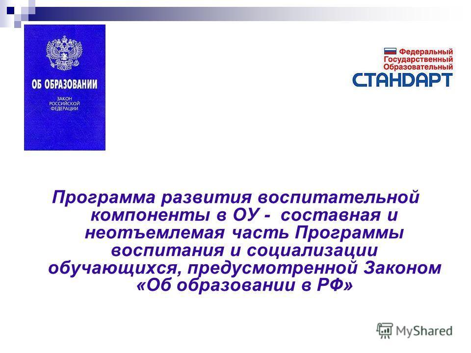 Программа развития воспитательной компоненты в ОУ - составная и неотъемлемая часть Программы воспитания и социализации обучающихся, предусмотренной Законом «Об образовании в РФ»