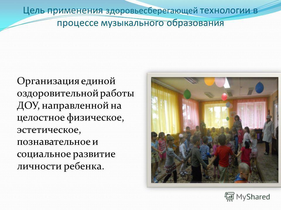 Цель применения здоровьесберегающей технологии в процессе музыкального образования Организация единой оздоровительной работы ДОУ, направленной на целостное физическое, эстетическое, познавательное и социальное развитие личности ребенка.