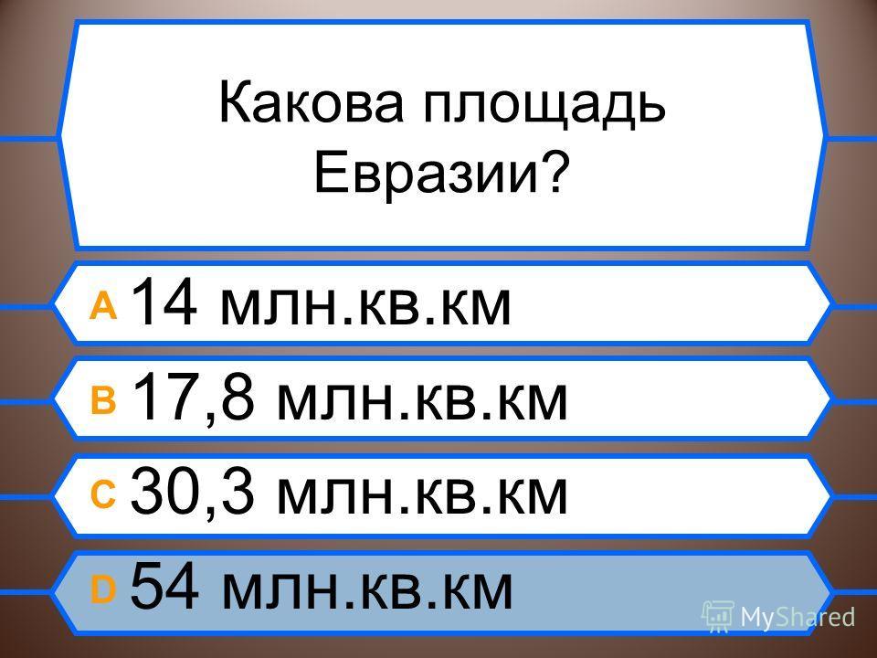 Какова площадь Евразии? A 14 млн.кв.км B 17,8 млн.кв.км C 30,3 млн.кв.км D 54 млн.кв.км