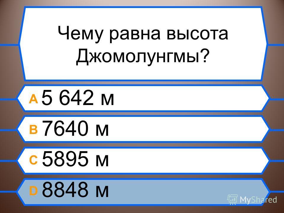 Чему равна высота Джомолунгмы? A 5 642 м B 7640 м C 5895 м D 8848 м